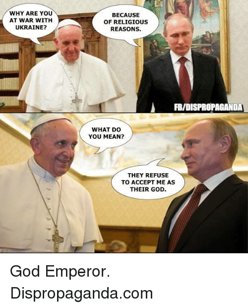 Dank, God, and Mean: WHY ARE YOU  AT WAR WITH  UKRAINE?  BECAUSE  OF RELIGIOUS  REASONS.  FBIDISPROPAGANDA  WHAT DO  YOU MEAN?  THEY REFUSE  TO ACCEPT ME AS  THEIR GOD God Emperor.   Dispropaganda.com
