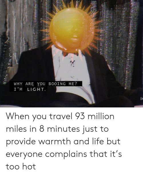 warmth: WHY ARE YOu BO0ING ME?  I'M LIGHT  [a When you travel 93 million miles in 8 minutes just to provide warmth and life but everyone complains that it's too hot