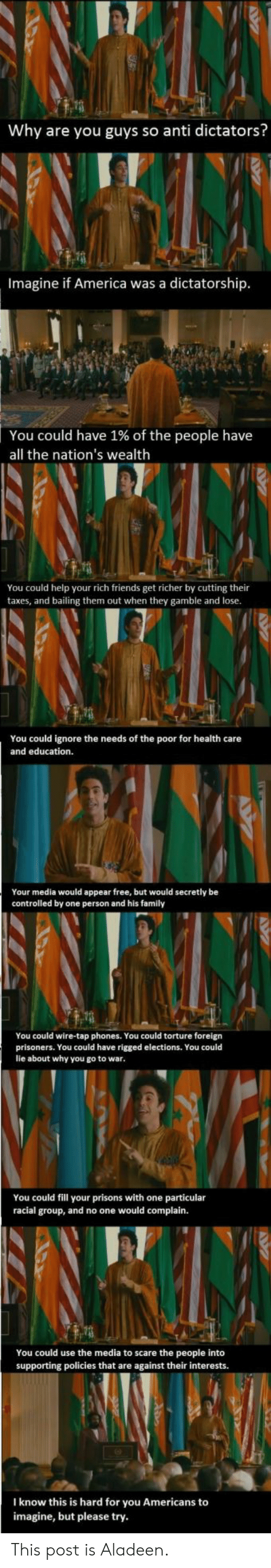 America, Family, and Friends: Why are you guys so anti dictators?  Imagine if America was a dictatorship  You could have 1% of the people have  all the nation's wealth  You could help your rich friends get richer by cutting their  taxes, and bailing them out when they gamble and lose  You could ignore the needs of the poor for health care  and education.  Your media would appear free, but would secretly be  controlled by one person and his family  You could wire-tap phones. You could torture foreign  prisoners. You could have rigged elections. You could  lie about why you go to war  You could fill your prisons with one particular  racial group, and no one would complain.  You could use the media to scare the people into  supporting policies that are against their interests.  I know this is hard for you Americans to  imagine, but please try This post is Aladeen.