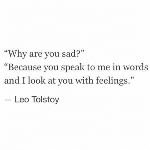 "leo: ""Why are you sad?""  Because you speak to me in words  and I look at you with feelings.""  03  Leo Tolstoy"