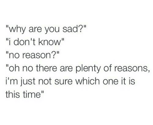 "Time, Sad, and Reason: ""why are you sad?""  ""i don't know""  no reason?""  ""oh no there are plenty of reasons,  i'm just not sure which one it is  this time"""