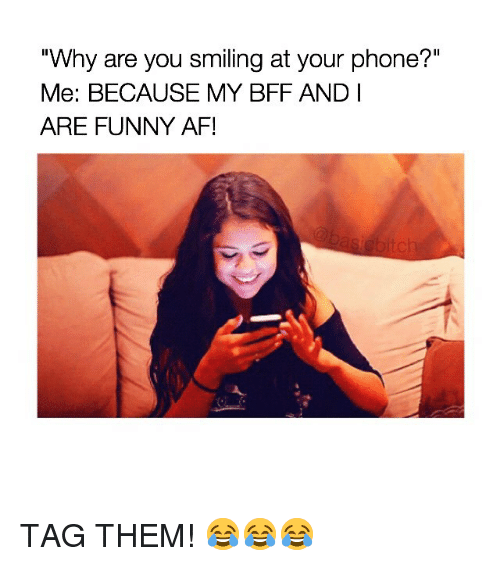 """Funny Af: """"Why are you smiling at your phone?""""  Me: BECAUSE MY BFF AND I  ARE FUNNY AF! TAG THEM! 😂😂😂"""