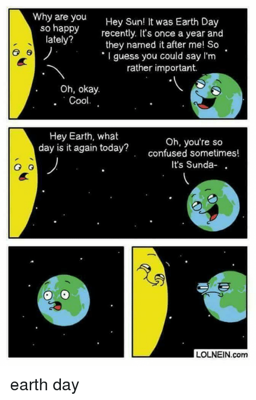 Earth Day: Why are you  so happy  lately?  Hey Sun  recently. It's once a year and  they named it after me! So  I guess you could say I'm  ! It was Earth Day  rather important.  Oh, okay.  Hey Earth, what  day is it again today?  Oh, you're so  confused sometimes!  It's Sunda-  LOLNEIN.com earth day