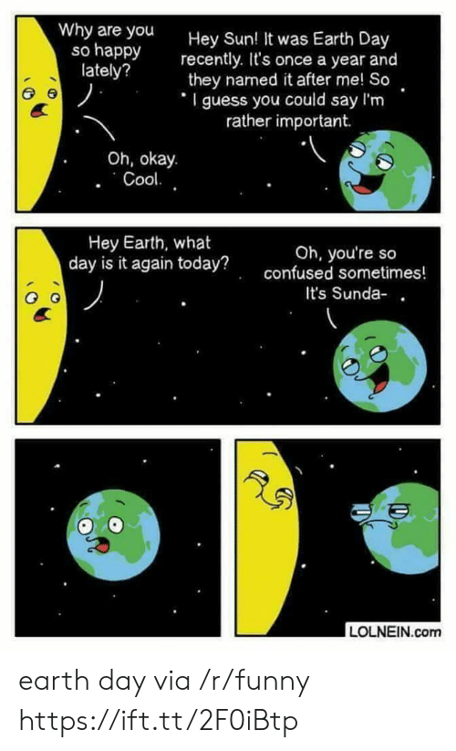 Confused, Funny, and Earth: Why are you  so happy  lately?  Hey Sun  recently. It's once a year and  they named it after me! So  I guess you could say I'm  ! It was Earth Day  rather important.  Oh, okay.  Hey Earth, what  day is it again today?  Oh, you're so  confused sometimes!  It's Sunda-  LOLNEIN.com earth day via /r/funny https://ift.tt/2F0iBtp