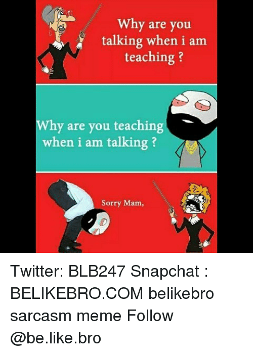 Sarcasmism: Why are you  talking when i am  teaching?  Why are you teaching  when i am talking ?  Sorry Mam, Twitter: BLB247 Snapchat : BELIKEBRO.COM belikebro sarcasm meme Follow @be.like.bro