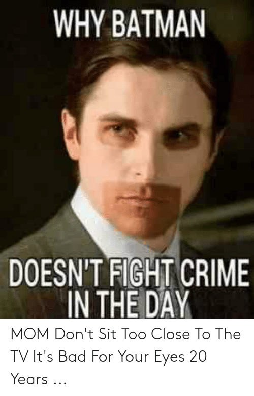 Bad Mom Meme: WHY BATMAN  DOESN'T FIGHT CRIME  IN THE DAY MOM Don't Sit Too Close To The TV It's Bad For Your Eyes 20 Years ...