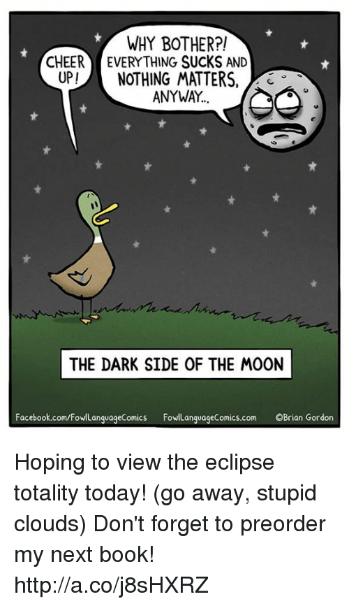 Bothere: WHY BOTHER?!  CHEER EVERYTHING SUCKS AND  UP!NOTHING MATTERS,  3  ANYWAY  THE DARK SIDE OF THE MOON  Facebook.com/FowlLanguageComics FowLanguageComics.com OBrian Gordon Hoping to view the eclipse totality today! (go away, stupid clouds)  Don't forget to preorder my next book! http://a.co/j8sHXRZ