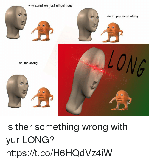 Orang: why cannt we just all get long  don't you mean along  no, mr orang is ther something wrong with yur LONG? https://t.co/H6HQdVz4iW
