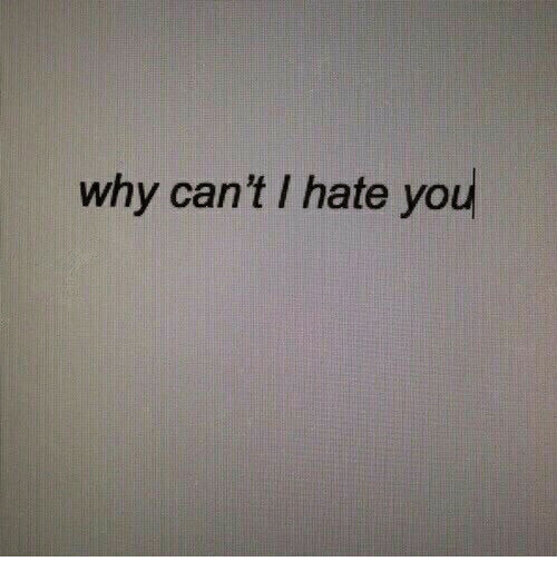 i hate you: why can't I hate you