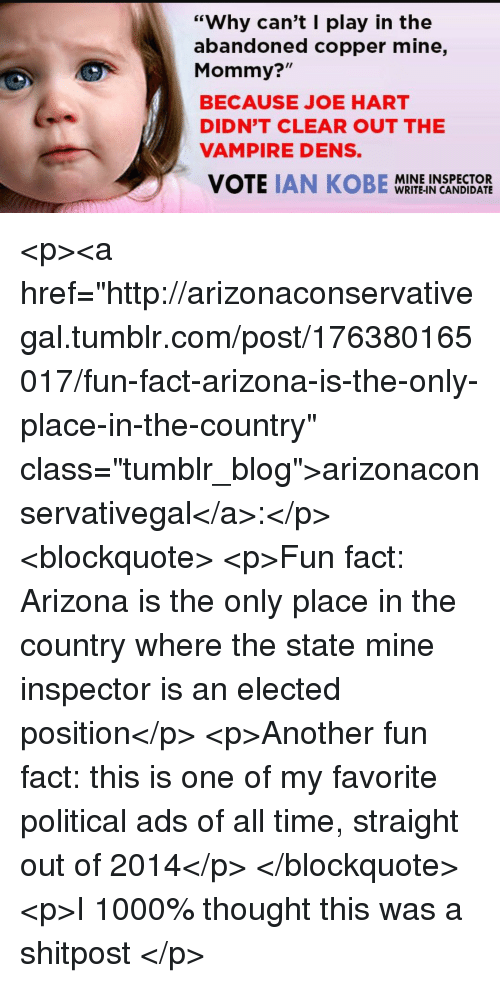 "Tumblr, Arizona, and Blog: ""Why can't I play in the  abandoned copper mine,  Mommy?""  BECAUSE JOE HART  DIDN'T CLEAR OUT THE  VAMPIRE DENS.  MINE INSPECTOR  WRITE-IN CANDIDATE <p><a href=""http://arizonaconservativegal.tumblr.com/post/176380165017/fun-fact-arizona-is-the-only-place-in-the-country"" class=""tumblr_blog"">arizonaconservativegal</a>:</p> <blockquote> <p>Fun fact: Arizona is the only place in the country where the state mine inspector is an elected position</p>  <p>Another fun fact: this is one of my favorite political ads of all time, straight out of 2014</p> </blockquote>  <p>I 1000% thought this was a shitpost </p>"