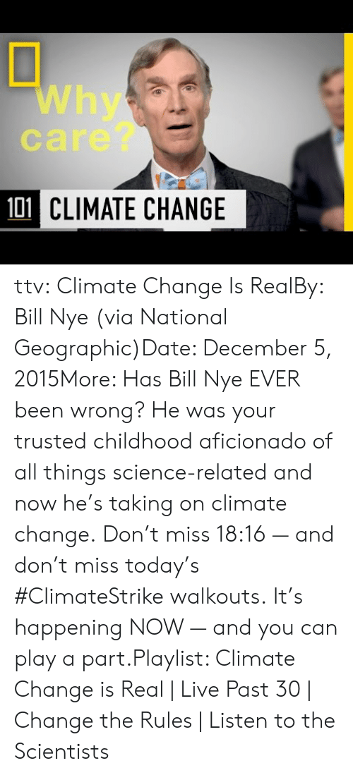 Geographic: Why  care?  101 CLIMATE CHANGE ttv:  Climate Change Is RealBy: Bill Nye (via National Geographic)Date: December 5, 2015More: Has Bill Nye EVER been wrong? He was your trusted childhood aficionado of all things science-related and now he's taking on climate change. Don't miss 18:16 — and don't miss today's #ClimateStrike walkouts. It's happening NOW — and you can play a part.Playlist: Climate Change is Real | Live Past 30 | Change the Rules | Listen to the Scientists