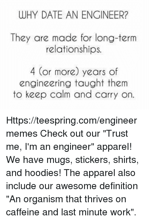 "Keep Calms: WHY DATE AN ENGINEER?  They are made for long-term  relationships.  4 (or more) years of  engineering taught them  to keep calm and carry on. Https://teespring.com/engineermemes  Check out our ""Trust me, I'm an engineer"" apparel! We have mugs, stickers, shirts, and hoodies! The apparel also include our awesome definition ""An organism that thrives on caffeine and last minute work""."
