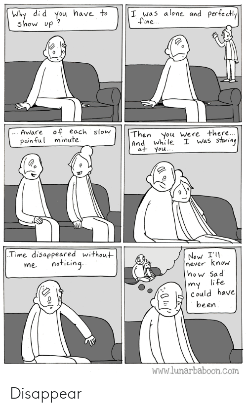 "staring: Why di d you have to  show up ?  I was alone and perfectly  fine..  of each slow  minute.  Aware  Then  |And while  at you..  you were there...  I was staring  pain ful  ""Time disappeared without  Now I'll  never know  how Sad  life  noticing.  me  my  Could have  been.  WWw.lunarbaboon.com Disappear"