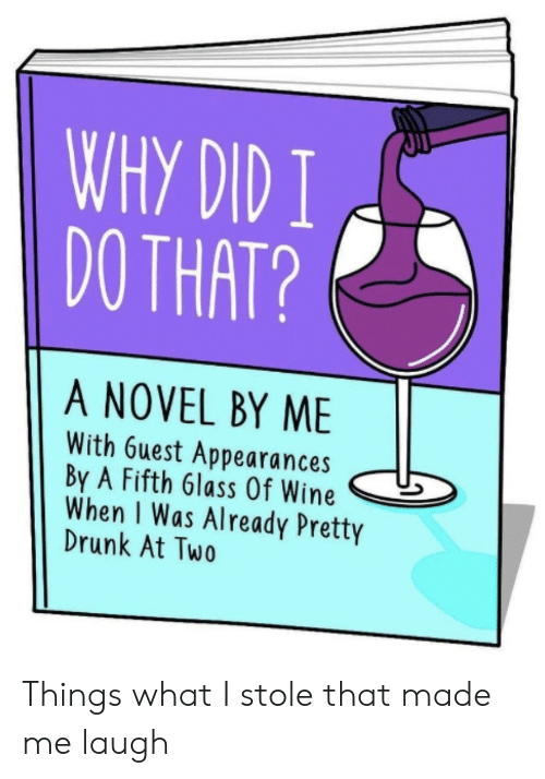 Drunk, Wine, and Why: WHY DID I  DO THAT?  A NOVEL BY ME  With 6uest Appearances  By A Fifth 6lass Of Wine  When I Was Already Pretty  Drunk At Two Things what I stole that made me laugh