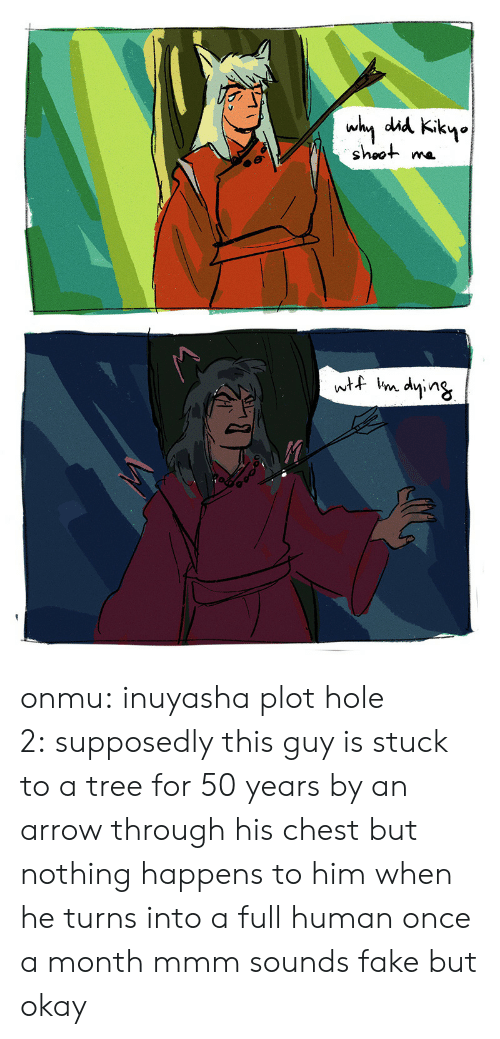 Fake, Target, and Tumblr: why did Kikyo  shoot  wtf im dying onmu:  inuyasha plot hole 2: supposedly this guy is stuck to a tree for 50 years by an arrow through his chest but nothing happens to him when he turns into a full human once a month mmm sounds fake but okay