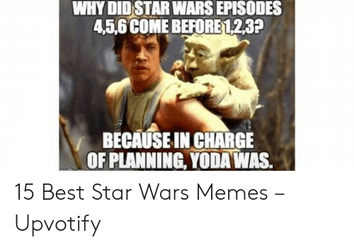 Planning: WHY DID STAR WARS EPISODES  45,6 COME BEFORE 123?  BECAUSE IN CHARGE  OF PLANNING, YODA WAS. 15 Best Star Wars Memes – Upvotify