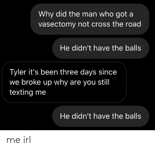 Texting, Cross, and Vasectomy: Why did the man who got a  vasectomy not cross the road  He didn't have the balls  Tyler it's been three days since  we broke up why are you still  texting me  He didn't have the balls me irl