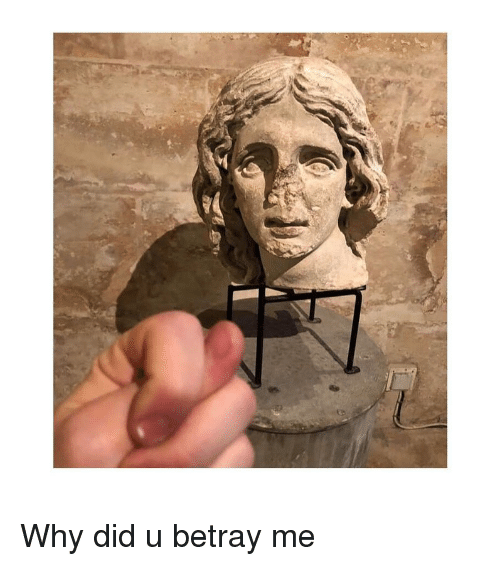 Classical Art, Why, and Did: Why did u betray me