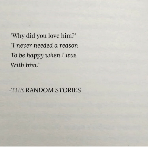 "Love, Happy, and Never: ""Why did you love him?""  ""I never needed a reason  To be happy when I was  With him.""  THE RANDOM STORIES"