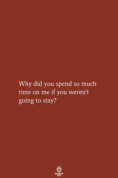 Time, Why, and Did: Why did you spend so much  time on me if you weren't  going to stay?  RELATIONSHIP  LES