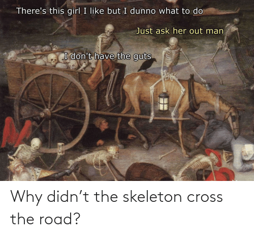 Cross: Why didn't the skeleton cross the road?