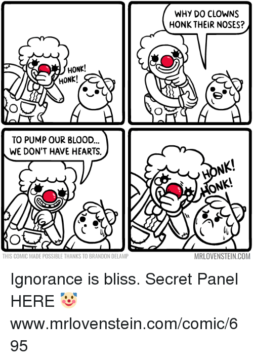 Memes, Clowns, and Hearts: WHY DO CLOWNS  HONK THEIR NOSES?  HONK!  HONK!  TO PUMP OUR BLOOD  WE DON'T HAVE HEARTS.  HONK!  ONK!  THIS COMIC MADE POSSIBLE THANKS TO BRANDON DELAMP  MRLOVENSTEIN.COM Ignorance is bliss.  Secret Panel HERE 🤡 www.mrlovenstein.com/comic/695