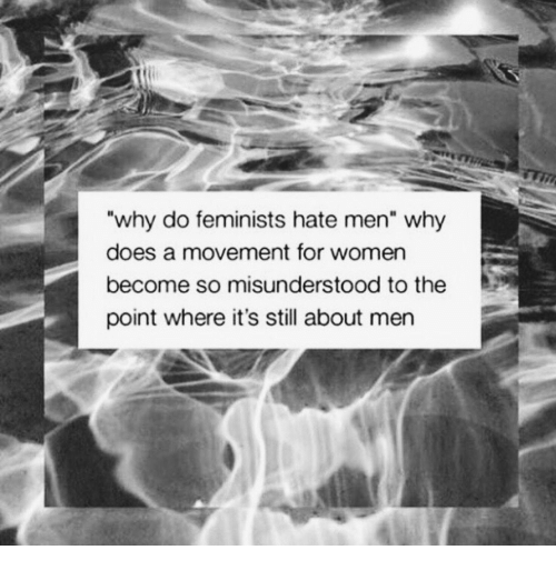"Women, Why, and Still: why do feminists hate men"" why  does a movement for women  become so misunderstood to the  point where it's still about men"