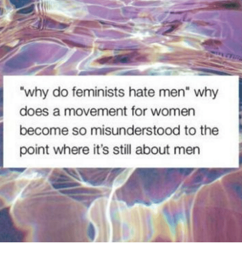 "Women, Why, and Still: ""why do feminists hate men"" why  does a movement for women  become so misunderstood to the  point where it's still about men"