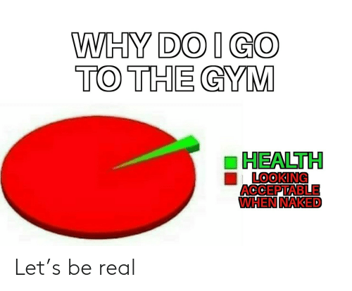 be real: WHY DO I GO  TO THE GYM  HEALTH  LOOKING  ACCEPTABLE  WHEN NAKED Let's be real