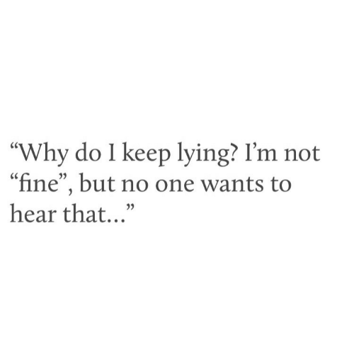 "Lying, One, and Why: ""Why do I keep lying? I'm not  ""fine"", but no one wants to  hear that..."""