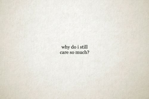Why, Still, and  Care: why do i still  care so much?