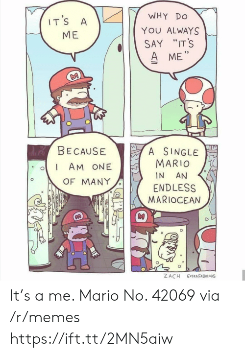 "Memes, Mario, and Single: WHY  DO  IT'S  A  YOU ALWAYS  МЕ  SAY ""IT'S  A ME""  M  de BECAUSE  A SINGLE  MARIO  AM ONE  IN  AN  OF MANY  ENDLESS  MARIOCEAN  Z ACH  EXTRAFABULOUS It's a me. Mario No. 42069 via /r/memes https://ift.tt/2MN5aiw"
