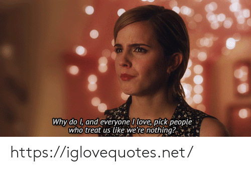 Love, Net, and Who: Why do l, and everyone I love, pickpeople  who treat us like we're nothing? https://iglovequotes.net/