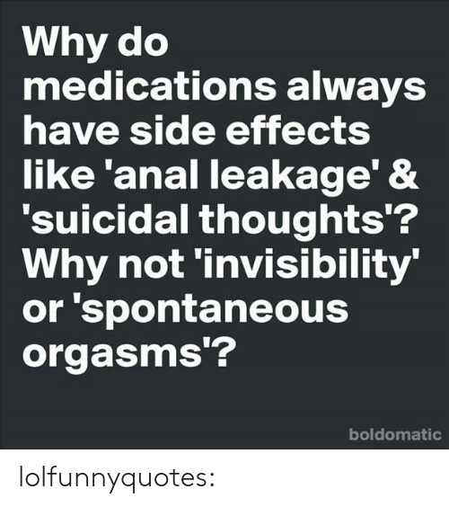 Medications: Why do  medications always  have side effects  like 'anal leakage' &  'suicidal thoughts'?  Why not 'invisibility  or 'spontaneous  orgasms'?  boldomatic lolfunnyquotes: