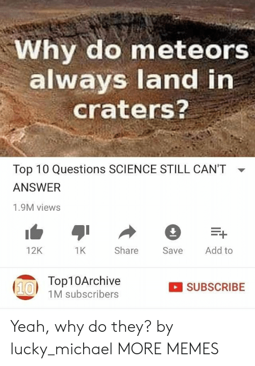 Dank, Memes, and Target: Why do meteors  always land in  craters?  Top 10 Questions SCIENCE STILL CAN'T  ANSWER  1.9M views  12K  Save Add to  1K  Share  Top10Archive  1M subscribers  SUBSCRIBE Yeah, why do they? by lucky_michael MORE MEMES