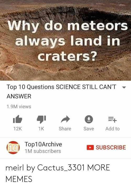 Add To: Why do meteors  always land in  craters?  Top 10 Questions SCIENCE STILL CAN'T  ANSWER  1.9M views  Add to  Share  12K  1K  Save  Top10Archive  (10  SUBSCRIBE  1M subscribers meirl by Cactus_3301 MORE MEMES