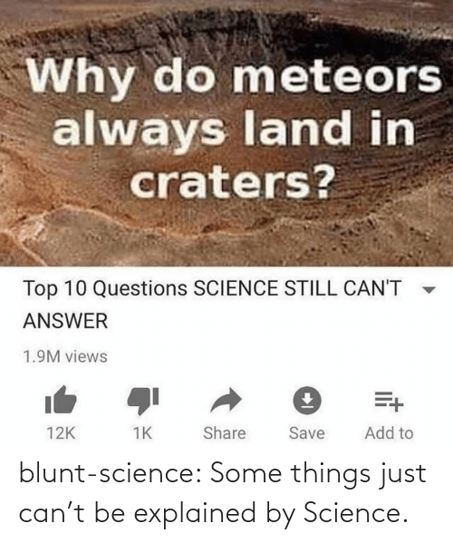 Cant Be: Why do meteors  always land in  craters?  Top 10 Questions SCIENCE STILL CAN'T  ANSWER  1.9M views  Add to  Share  Save  12K blunt-science:  Some things just can't be explained by Science.⠀