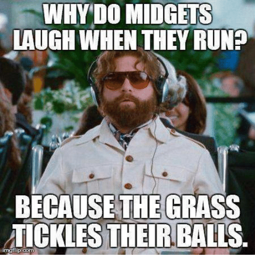Runing: WHY DO MIDGETS  LAUGH WHEN THEY RUNE  BECAUSE THE GRASS  TICKLES THEIR BALLS.  irngflip.com