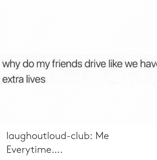 hav: why do my friends drive like we hav  extra lives laughoutloud-club:  Me Everytime….