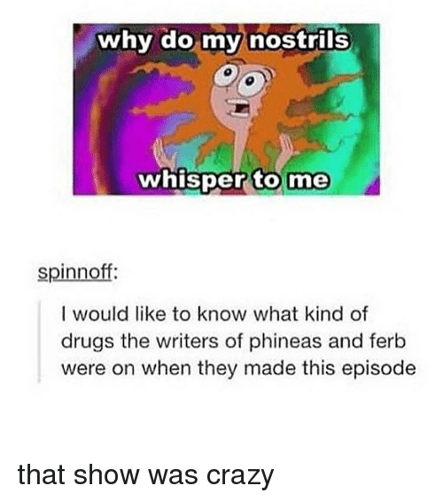 Crazy, Drugs, and Memes: why do my nostrils  whisper to  me  spinnoff:  I would like to know what kind of  drugs the writers of phineas and ferb  were on when they made this episode that show was crazy