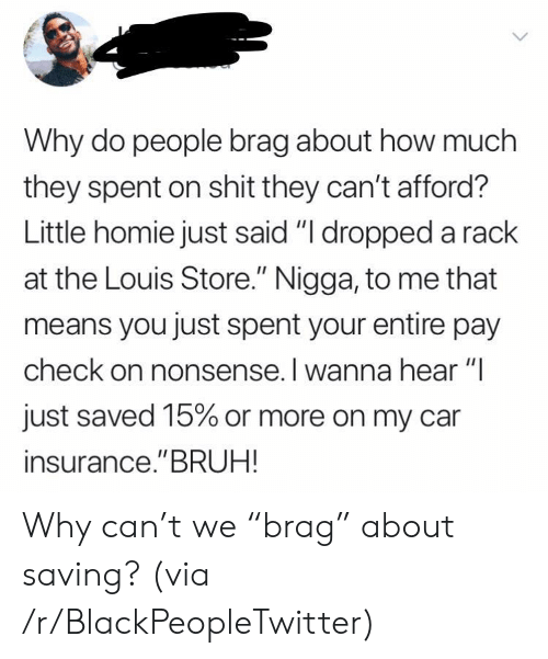 "Blackpeopletwitter, Bruh, and Homie: Why do people brag about how much  they spent on shit they can't afford?  Little homie just said ""I dropped a rack  at the Louis Store."" Nigga, to me that  means you just spent your entire pay  check on nonsense. I wanna hear ""I  just saved 15% or more on my car  insurance.""BRUH! Why can't we ""brag"" about saving? (via /r/BlackPeopleTwitter)"