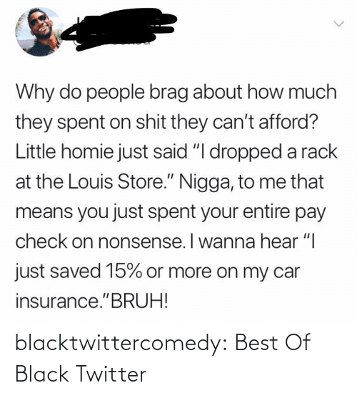 "hear: Why do people brag about how much  they spent on shit they can't afford?  Little homie just said ""I dropped a rack  at the Louis Store."" Nigga, to me that  means you just spent your entire pay  check on nonsense. I wanna hear ""I  just saved 15% or more on my car  insurance.""BRUH! blacktwittercomedy:  Best Of Black Twitter"