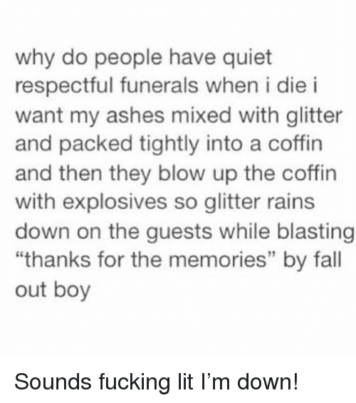 "Fall, Fucking, and Funny: why do people have quiet  respectful funerals when i die i  want my ashes mixed with glitter  and packed tightly into a coffin  and then they blow up the coffin  with explosives so glitter rains  down on the guests while blasting  ""thanks for the memories"" by fall  out boy  CE Sounds fucking lit I'm down!"