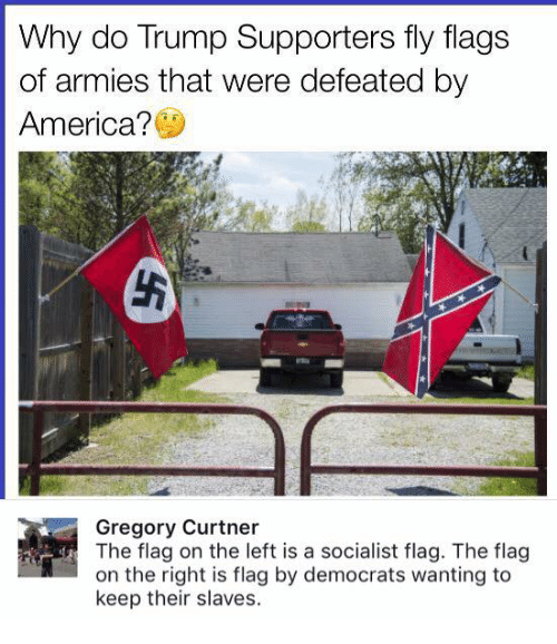 Flagging: Why do Trump Supporters fly flags  of armies that were defeated by  America?  Gregory Curtner  The flag on the left is a socialist flag. The flag  on the right is flag by democrats wanting to  keep their slaves.