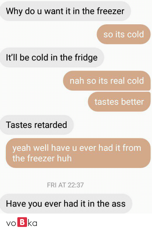 Ass, Huh, and Retarded: Why do u want it in the freezer  so its cold  It'll be cold in the fridge  nah so its real cold  tastes better  Tastes retarded  yeah well have u ever had it from  the freezer huh  FRI AT 22:37  Have you ever had it in the ass vo🅱️ka