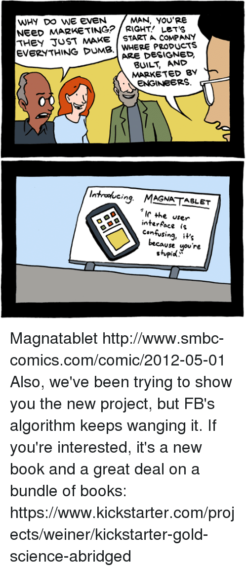 interface: WHY DO WE EVEN  MAN, YOU'RE  NEED MARKETING? LeT'S  THEY JUST MAKE START A COMPANY  EVERYTHING DUMB. PRODUCTS  ARE DESIGNED.  BUILT MARKETED BY  ENGINEERS  introducing MAGNATABLET  the user  interface is  confusing, it's  Use  you're  stupid Magnatablet http://www.smbc-comics.com/comic/2012-05-01  Also, we've been trying to show you the new project, but FB's algorithm keeps wanging it. If you're interested, it's a new book and a great deal on a bundle of books: https://www.kickstarter.com/projects/weiner/kickstarter-gold-science-abridged