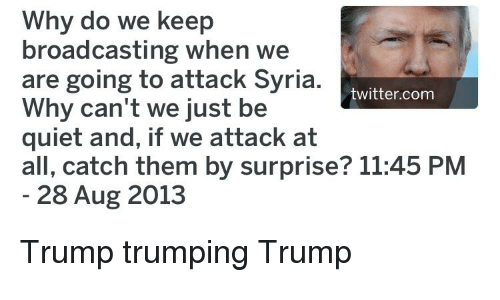 Politics, Twitter, and Quiet: Why do we keep  broadcasting when we  are going to attack Syria  Why can't we just be  quiet and, if we attack at  all, catch them by surprise? 11:45 PNM  twitter.com  28 Aug 2013