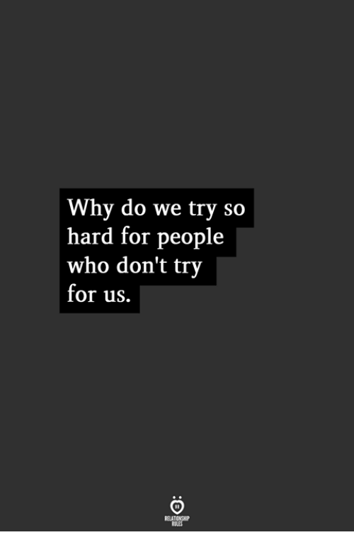 Who, Why, and For: Why do we try so  hard for people  who don't try  for us.