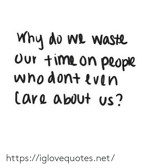 Why Do: Why do we waste  Our time on people  whodont even  Care about us? https://iglovequotes.net/