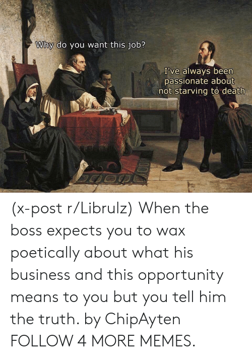 Expects: Why do you want this job?  I've always been  passionate about  not starving to death (x-post r/Librulz) When the boss expects you to wax poetically about what his business and this opportunity means to you but you tell him the truth. by ChipAyten FOLLOW 4 MORE MEMES.